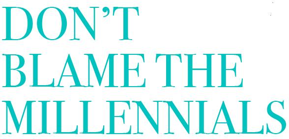 DON'T BLAME THE MILLENNIALS